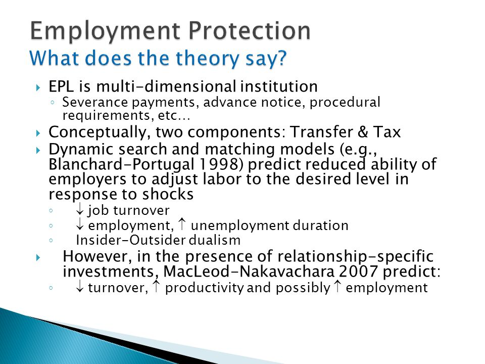  EPL is multi-dimensional institution ◦ Severance payments, advance notice, procedural requirements, etc…  Conceptually, two components: Transfer & Tax  Dynamic search and matching models (e.g., Blanchard-Portugal 1998) predict reduced ability of employers to adjust labor to the desired level in response to shocks ◦ job turnover ◦ employment,  unemployment duration ◦ Insider-Outsider dualism  However, in the presence of relationship-specific investments, MacLeod-Nakavachara 2007 predict: ◦ turnover,  productivity and possibly  employment