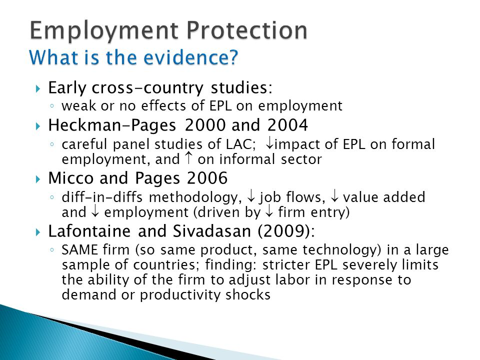  Early cross-country studies: ◦ weak or no effects of EPL on employment  Heckman-Pages 2000 and 2004 ◦ careful panel studies of LAC;  impact of EPL on formal employment, and  on informal sector  Micco and Pages 2006 ◦ diff-in-diffs methodology,  job flows,  value added and  employment (driven by  firm entry)  Lafontaine and Sivadasan (2009): ◦ SAME firm (so same product, same technology) in a large sample of countries; finding: stricter EPL severely limits the ability of the firm to adjust labor in response to demand or productivity shocks