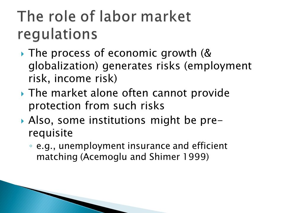  The process of economic growth (& globalization) generates risks (employment risk, income risk)  The market alone often cannot provide protection from such risks  Also, some institutions might be pre- requisite ◦ e.g., unemployment insurance and efficient matching (Acemoglu and Shimer 1999)
