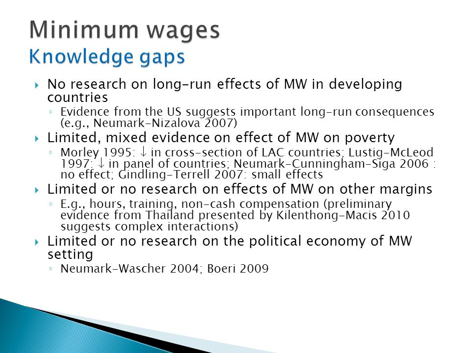  No research on long-run effects of MW in developing countries ◦ Evidence from the US suggests important long-run consequences (e.g., Neumark-Nizalova 2007)  Limited, mixed evidence on effect of MW on poverty ◦ Morley 1995:  in cross-section of LAC countries; Lustig-McLeod 1997:  in panel of countries; Neumark-Cunningham-Siga 2006 : no effect; Gindling-Terrell 2007: small effects  Limited or no research on effects of MW on other margins ◦ E.g., hours, training, non-cash compensation (preliminary evidence from Thailand presented by Kilenthong-Macis 2010 suggests complex interactions)  Limited or no research on the political economy of MW setting ◦ Neumark-Wascher 2004; Boeri 2009