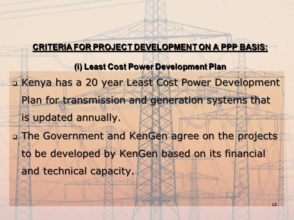 CRITERIA FOR PROJECT DEVELOPMENT ON A PPP BASIS: (i) Least Cost Power Development Plan  Kenya has a 20 year Least Cost Power Development Plan for tra