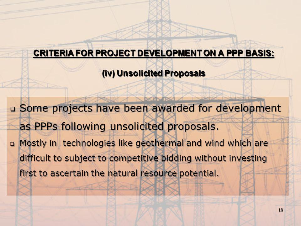 CRITERIA FOR PROJECT DEVELOPMENT ON A PPP BASIS: (iv) Unsolicited Proposals  Some projects have been awarded for development as PPPs following unsoli