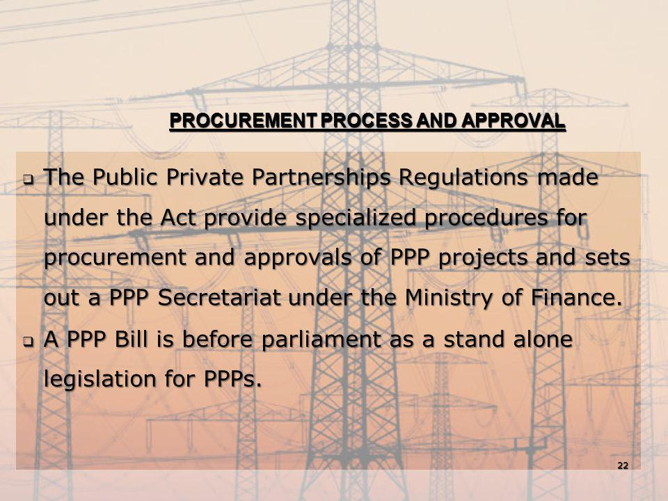 PROCUREMENT PROCESS AND APPROVAL  The Public Private Partnerships Regulations made under the Act provide specialized procedures for procurement and a