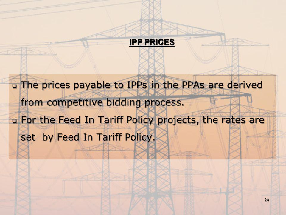 IPP PRICES  The prices payable to IPPs in the PPAs are derived from competitive bidding process.  For the Feed In Tariff Policy projects, the rates