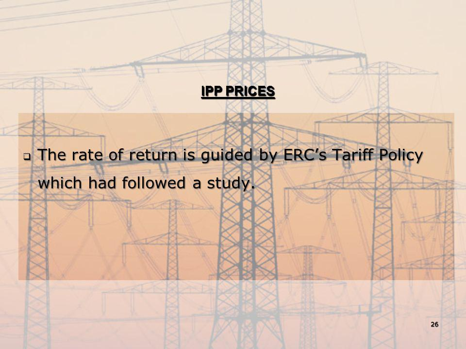 IPP PRICES  The rate of return is guided by ERC's Tariff Policy which had followed a study. 26