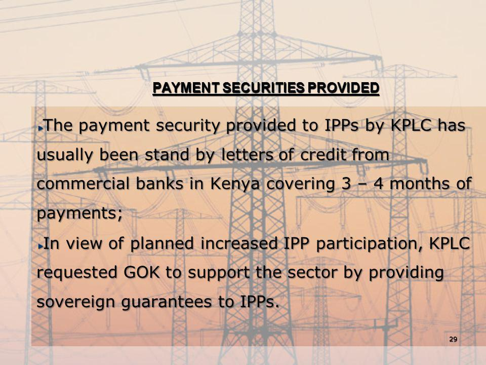 PAYMENT SECURITIES PROVIDED The payment security provided to IPPs by KPLC has usually been stand by letters of credit from commercial banks in Kenya c