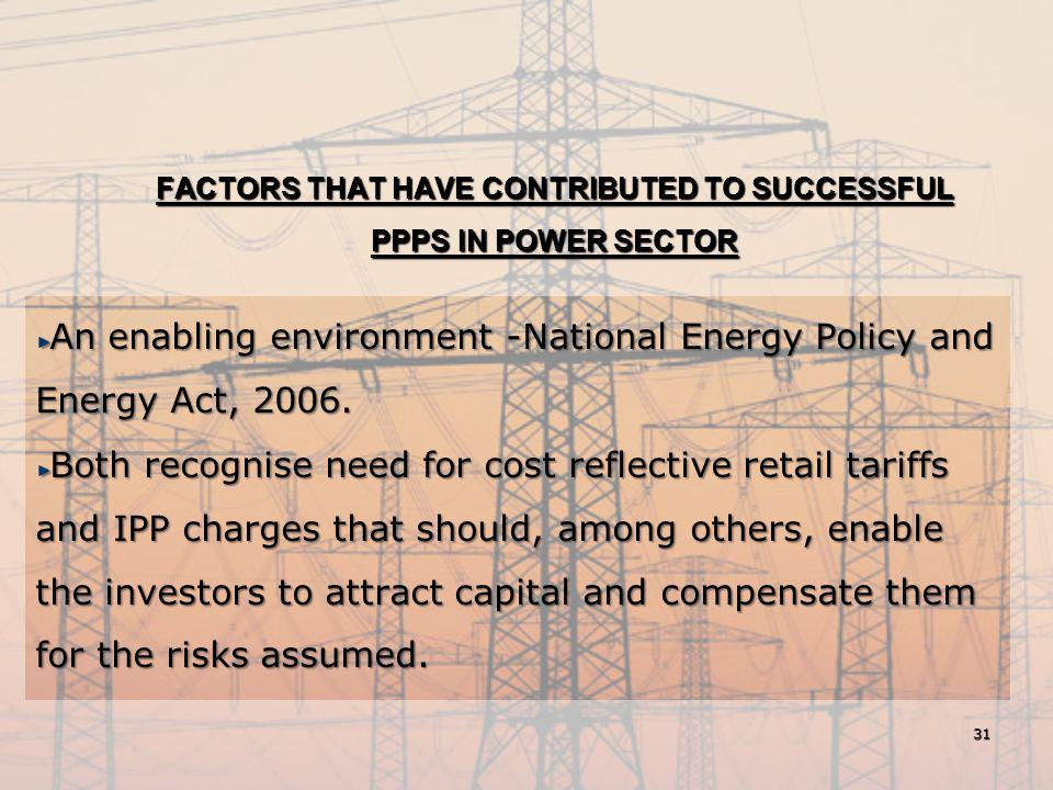 FACTORS THAT HAVE CONTRIBUTED TO SUCCESSFUL PPPS IN POWER SECTOR An enabling environment -National Energy Policy and Energy Act, 2006. Both recognise