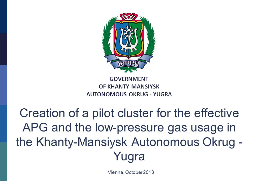 GOVERNMENT OF KHANTY-MANSIYSK AUTONOMOUS OKRUG - YUGRA Creation of a pilot cluster for the effective APG and the low-pressure gas usage in the Khanty-Mansiysk Autonomous Okrug - Yugra Vienna, October 2013
