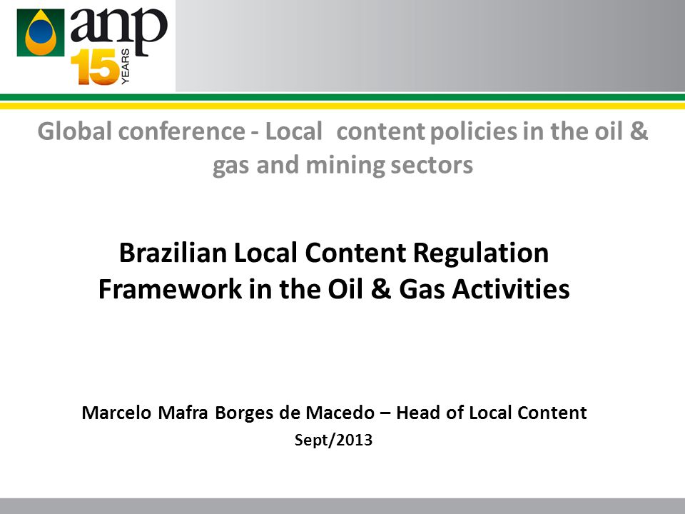 Global conference - Local content policies in the oil & gas and mining sectors Brazilian Local Content Regulation Framework in the Oil & Gas Activitie
