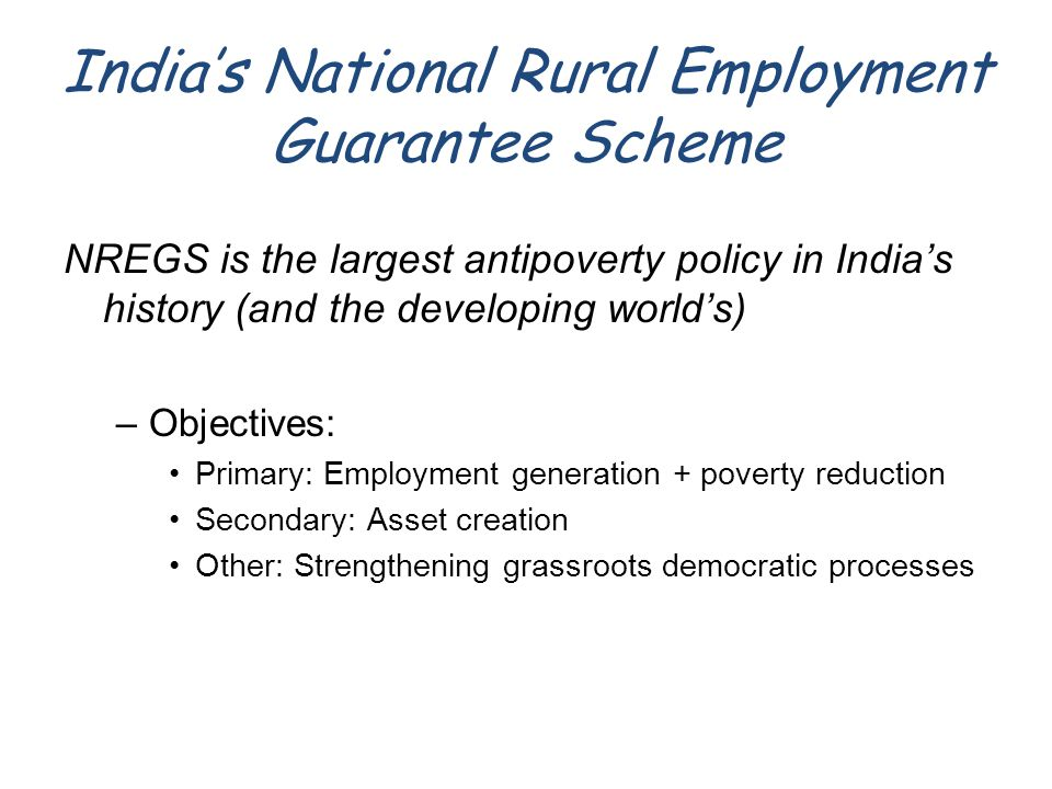 India's National Rural Employment Guarantee Scheme NREGS is the largest antipoverty policy in India's history (and the developing world's) –Objectives: Primary: Employment generation + poverty reduction Secondary: Asset creation Other: Strengthening grassroots democratic processes