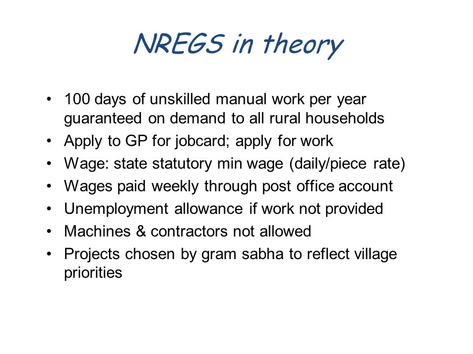 NREGS in theory 100 days of unskilled manual work per year guaranteed on demand to all rural households Apply to GP for jobcard; apply for work Wage: state statutory min wage (daily/piece rate) Wages paid weekly through post office account Unemployment allowance if work not provided Machines & contractors not allowed Projects chosen by gram sabha to reflect village priorities