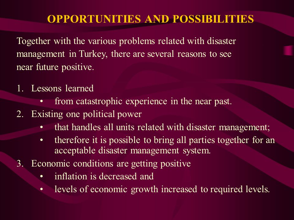 OPPORTUNITIES AND POSSIBILITIES Together with the various problems related with disaster management in Turkey, there are several reasons to see near future positive.