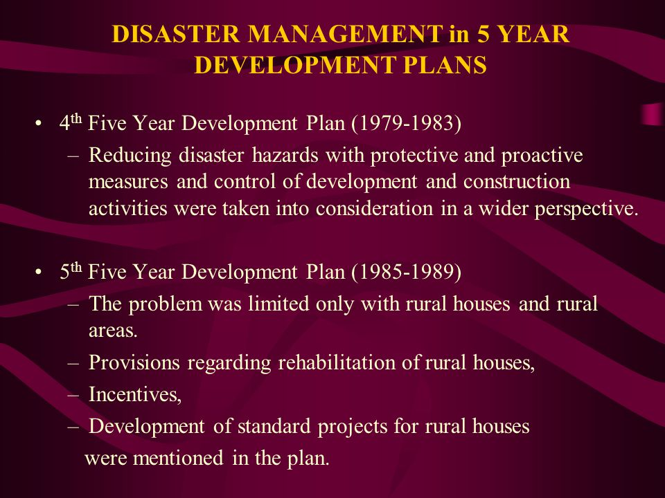 DISASTER MANAGEMENT in 5 YEAR DEVELOPMENT PLANS 4 th Five Year Development Plan (1979-1983) –Reducing disaster hazards with protective and proactive measures and control of development and construction activities were taken into consideration in a wider perspective.
