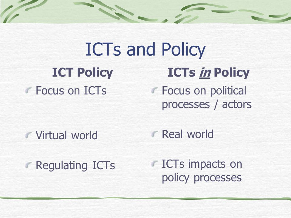 ICTs and Policy ICT Policy Focus on ICTs Virtual world Regulating ICTs ICTs in Policy Focus on political processes / actors Real world ICTs impacts on policy processes