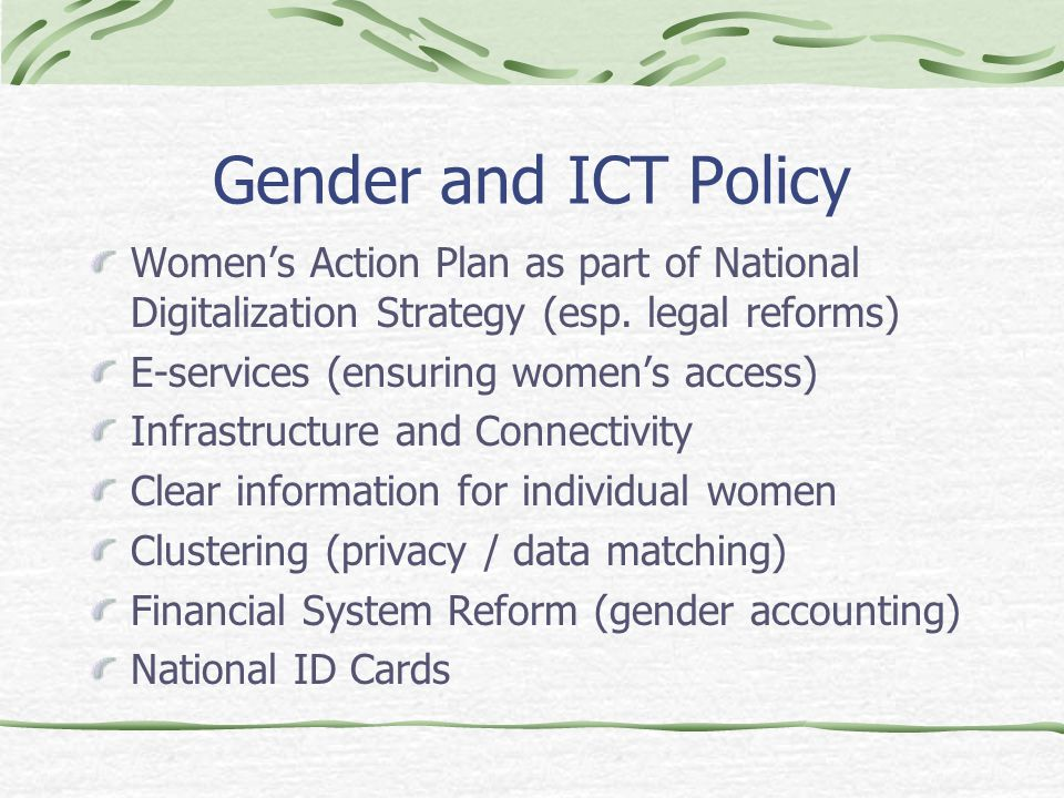 Gender and ICTs in Policy Use and appropriation of public information and ICTs in gender agendas ICTs for a gender enabling policy environment Accountability and Transparency Citizen information systems versus managerial information systems Better State-CSO relations and e-democracy