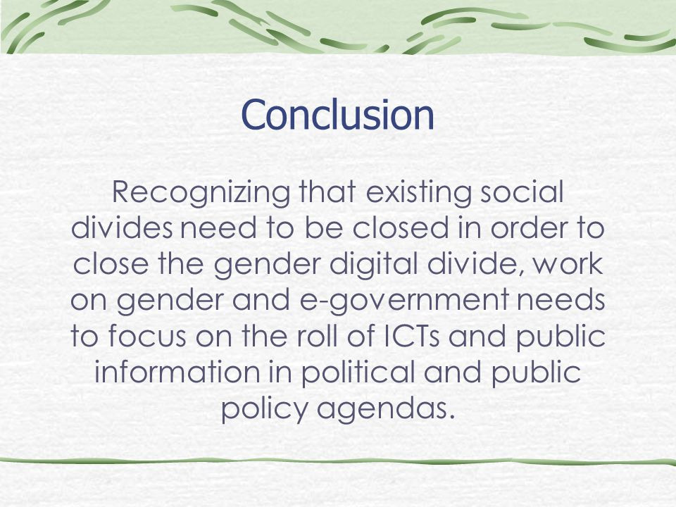 Conclusion Recognizing that existing social divides need to be closed in order to close the gender digital divide, work on gender and e-government needs to focus on the roll of ICTs and public information in political and public policy agendas.