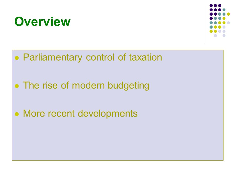 Overview Parliamentary control of taxation The rise of modern budgeting More recent developments