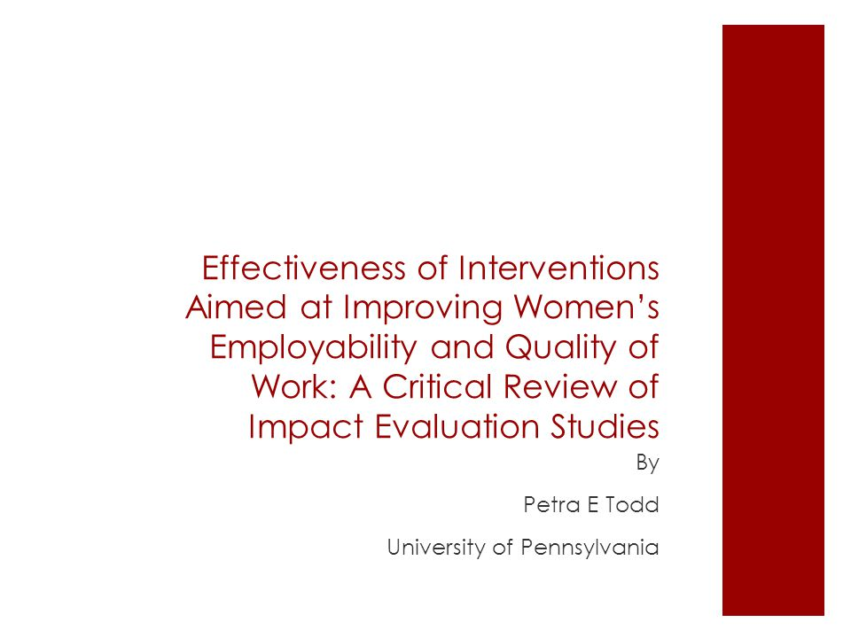Effectiveness of Interventions Aimed at Improving Women's Employability and Quality of Work: A Critical Review of Impact Evaluation Studies By Petra E Todd University of Pennsylvania