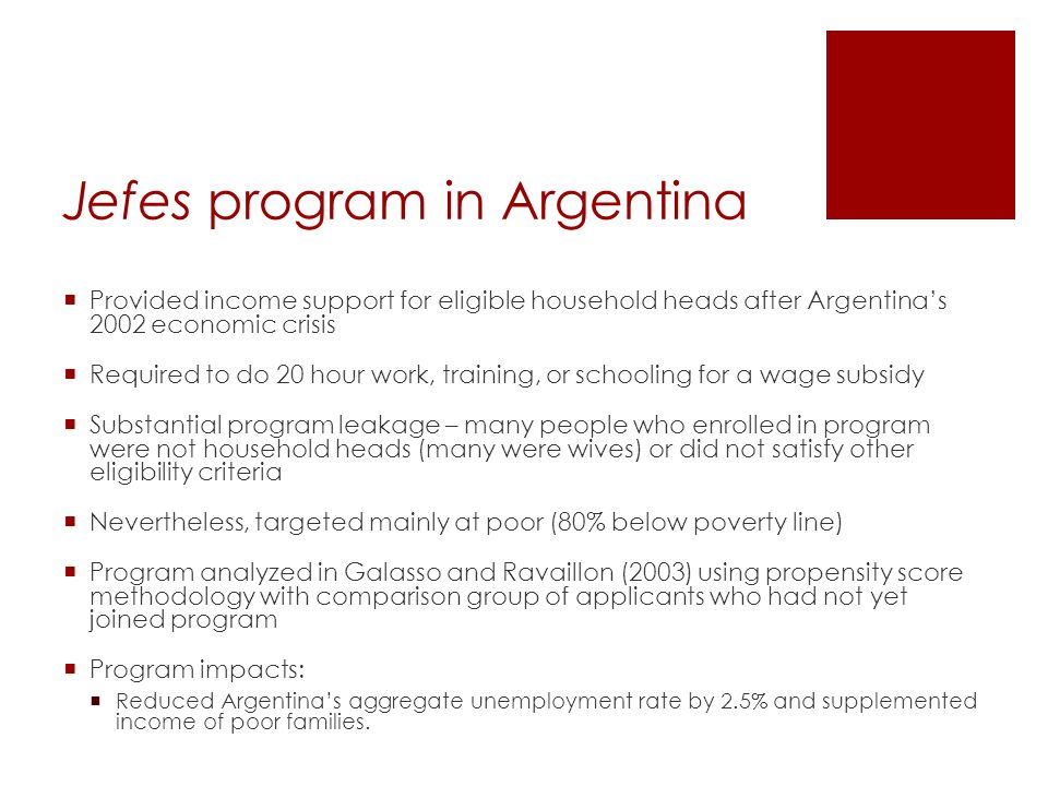 Jefes program in Argentina  Provided income support for eligible household heads after Argentina's 2002 economic crisis  Required to do 20 hour work, training, or schooling for a wage subsidy  Substantial program leakage – many people who enrolled in program were not household heads (many were wives) or did not satisfy other eligibility criteria  Nevertheless, targeted mainly at poor (80% below poverty line)  Program analyzed in Galasso and Ravaillon (2003) using propensity score methodology with comparison group of applicants who had not yet joined program  Program impacts:  Reduced Argentina's aggregate unemployment rate by 2.5% and supplemented income of poor families.