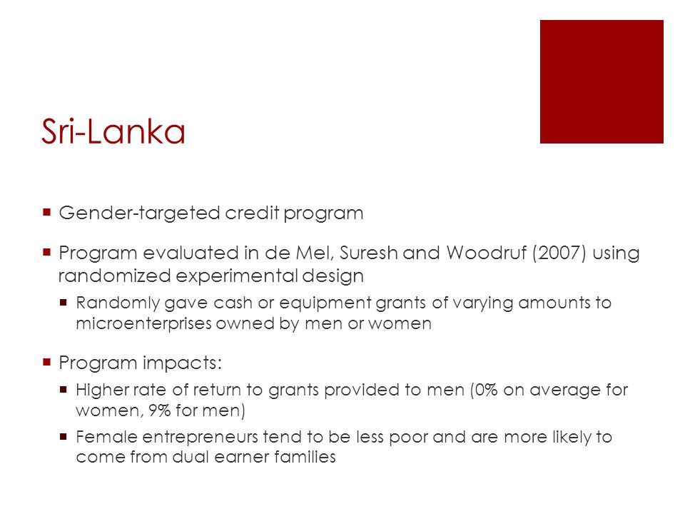 Sri-Lanka  Gender-targeted credit program  Program evaluated in de Mel, Suresh and Woodruf (2007) using randomized experimental design  Randomly gave cash or equipment grants of varying amounts to microenterprises owned by men or women  Program impacts:  Higher rate of return to grants provided to men (0% on average for women, 9% for men)  Female entrepreneurs tend to be less poor and are more likely to come from dual earner families