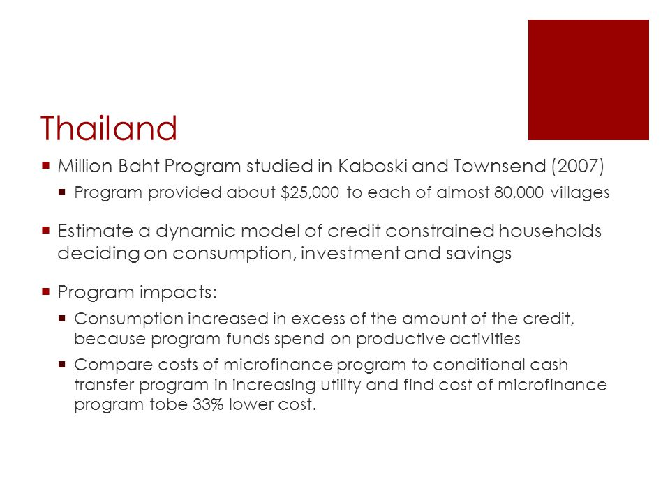Thailand  Million Baht Program studied in Kaboski and Townsend (2007)  Program provided about $25,000 to each of almost 80,000 villages  Estimate a dynamic model of credit constrained households deciding on consumption, investment and savings  Program impacts:  Consumption increased in excess of the amount of the credit, because program funds spend on productive activities  Compare costs of microfinance program to conditional cash transfer program in increasing utility and find cost of microfinance program tobe 33% lower cost.