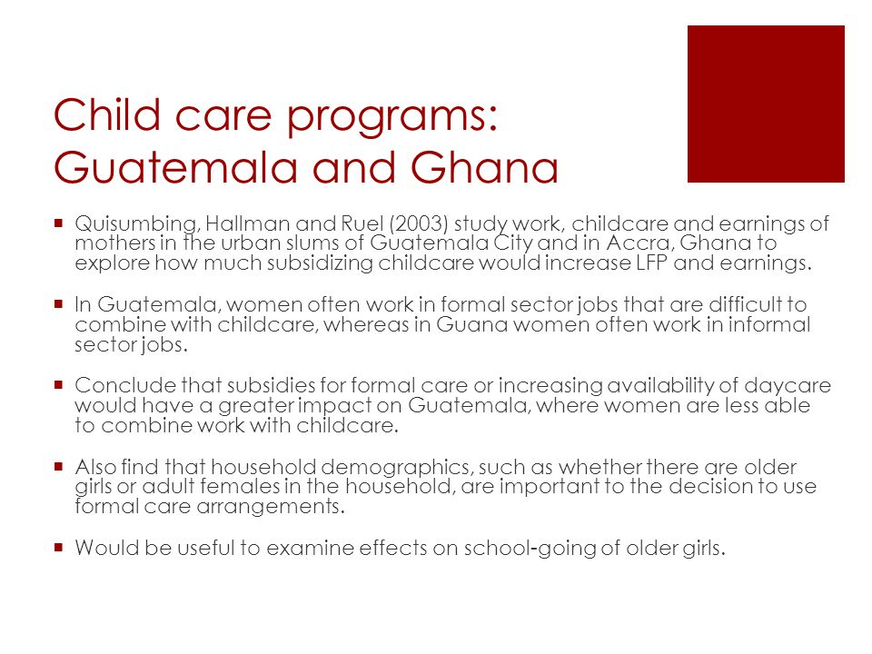 Child care programs: Guatemala and Ghana  Quisumbing, Hallman and Ruel (2003) study work, childcare and earnings of mothers in the urban slums of Guatemala City and in Accra, Ghana to explore how much subsidizing childcare would increase LFP and earnings.