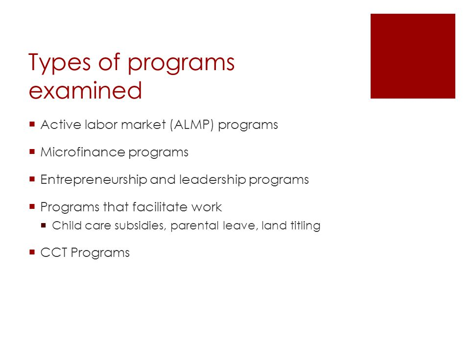 Types of programs examined  Active labor market (ALMP) programs  Microfinance programs  Entrepreneurship and leadership programs  Programs that facilitate work  Child care subsidies, parental leave, land titling  CCT Programs