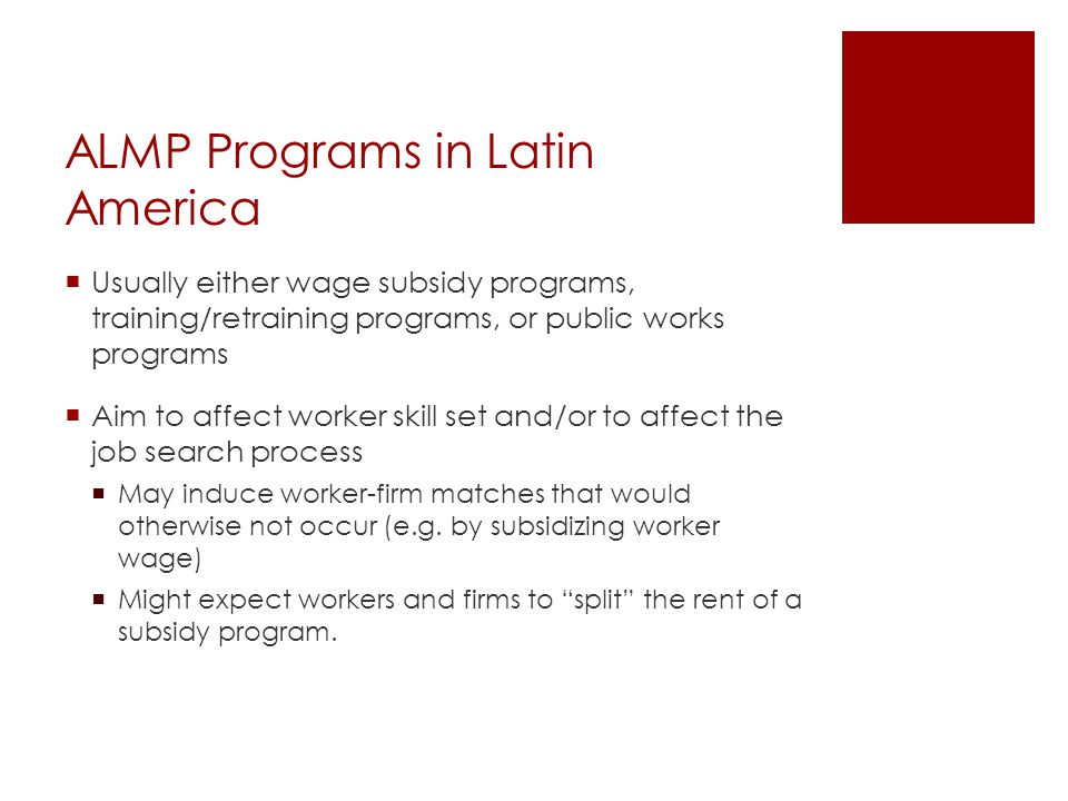 ALMP Programs in Latin America  Usually either wage subsidy programs, training/retraining programs, or public works programs  Aim to affect worker skill set and/or to affect the job search process  May induce worker-firm matches that would otherwise not occur (e.g.