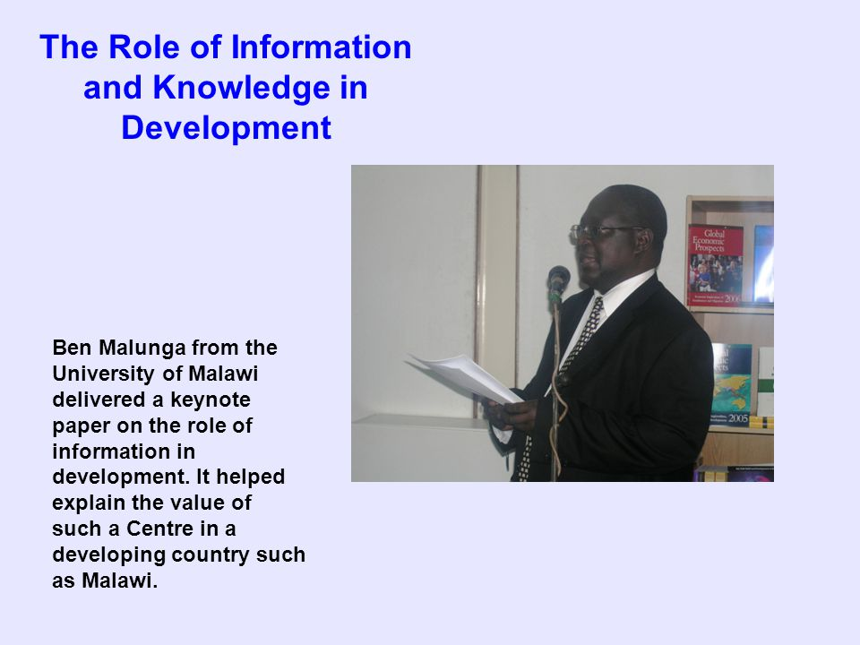 The Role of Information and Knowledge in Development Ben Malunga from the University of Malawi delivered a keynote paper on the role of information in development.