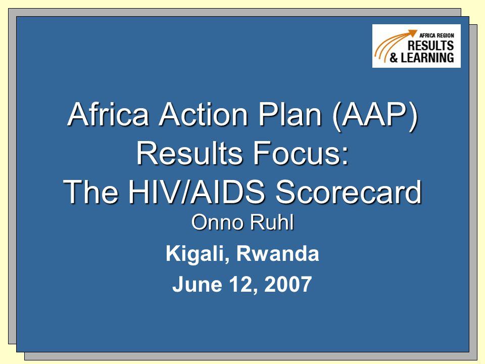 Africa Action Plan (AAP) Results Focus: The HIV/AIDS Scorecard Onno Ruhl Kigali, Rwanda June 12, 2007