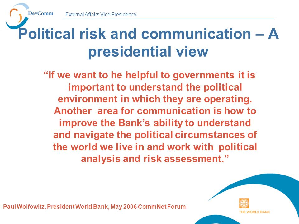 External Affairs Vice Presidency Political risk and communication – A presidential view If we want to he helpful to governments it is important to understand the political environment in which they are operating.