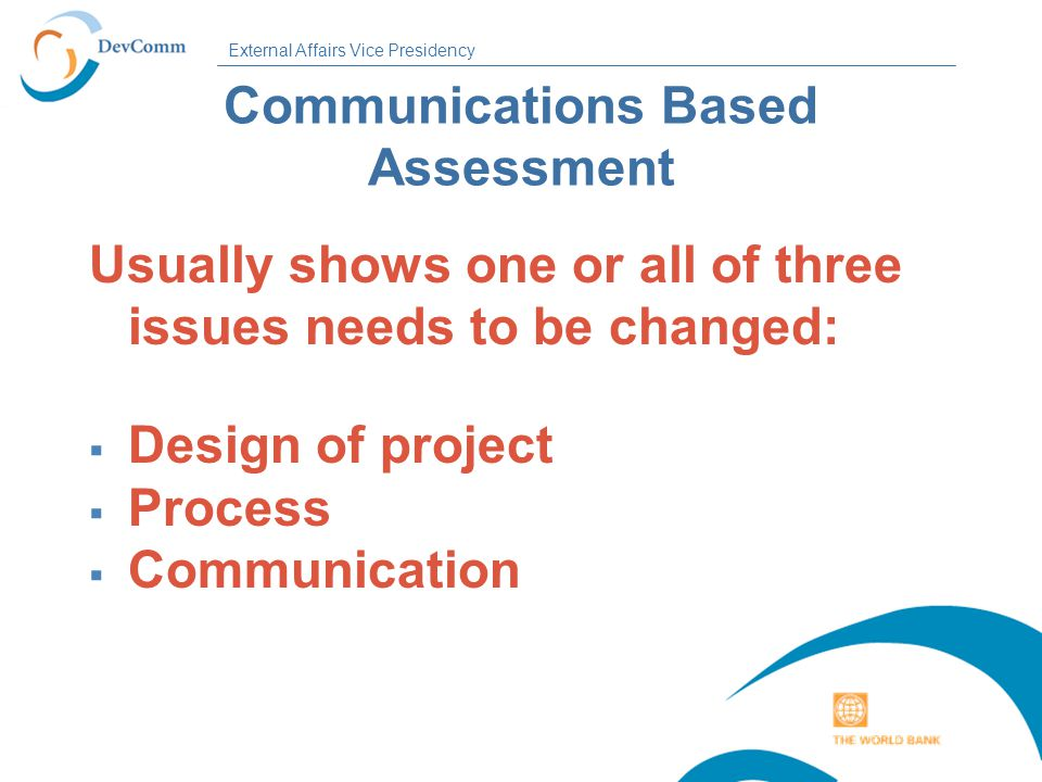 External Affairs Vice Presidency Communications Based Assessment Usually shows one or all of three issues needs to be changed:  Design of project  Process  Communication