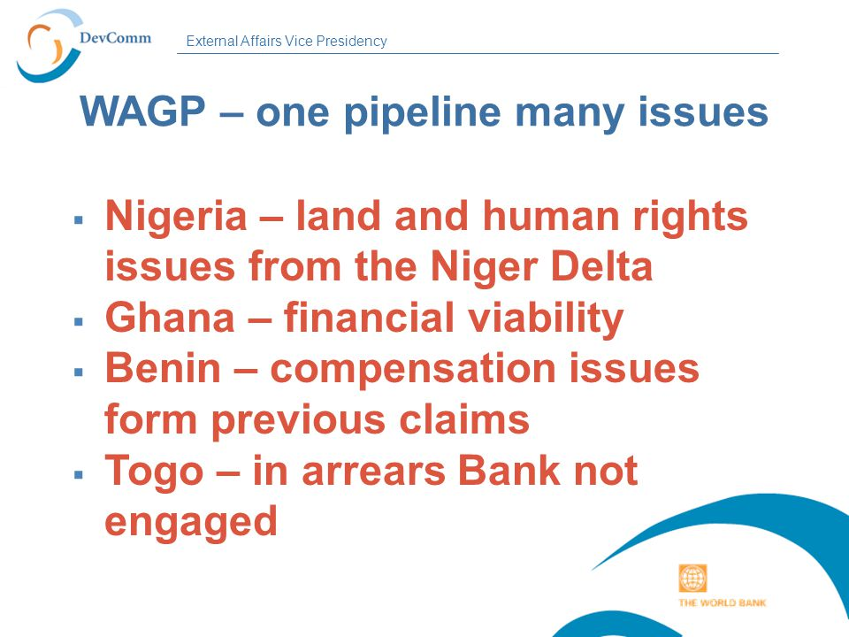 External Affairs Vice Presidency WAGP – one pipeline many issues  Nigeria – land and human rights issues from the Niger Delta  Ghana – financial viability  Benin – compensation issues form previous claims  Togo – in arrears Bank not engaged