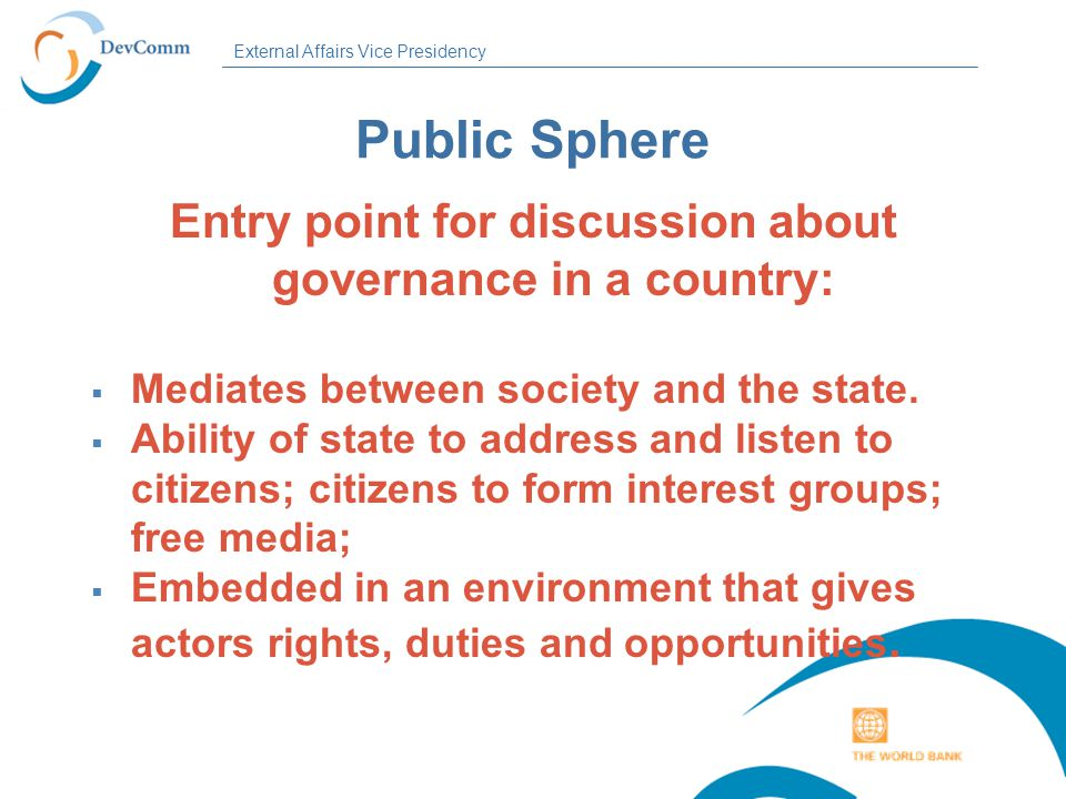 External Affairs Vice Presidency Public Sphere Entry point for discussion about governance in a country:  Mediates between society and the state.