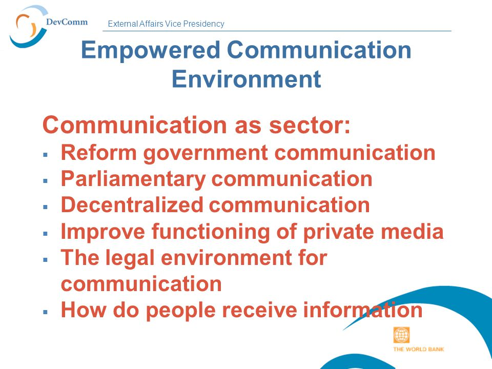 External Affairs Vice Presidency Empowered Communication Environment Communication as sector:  Reform government communication  Parliamentary communication  Decentralized communication  Improve functioning of private media  The legal environment for communication  How do people receive information