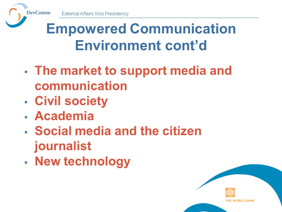 External Affairs Vice Presidency Empowered Communication Environment cont'd  The market to support media and communication  Civil society  Academia  Social media and the citizen journalist  New technology
