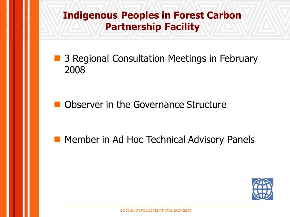 SOCIAL DEVELOPMENT DEPARTMENT Indigenous Peoples in Forest Carbon Partnership Facility 3 Regional Consultation Meetings in February 2008 Observer in the Governance Structure Member in Ad Hoc Technical Advisory Panels