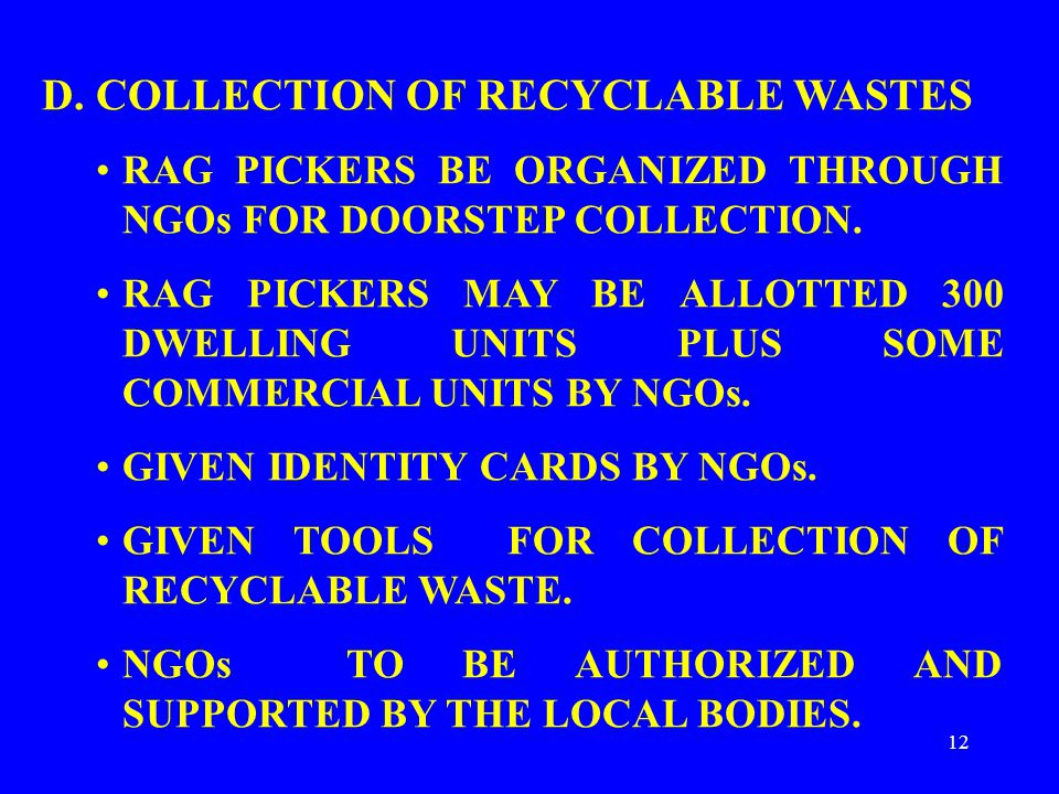 12 D. COLLECTION OF RECYCLABLE WASTES RAG PICKERS BE ORGANIZED THROUGH NGOs FOR DOORSTEP COLLECTION. RAG PICKERS MAY BE ALLOTTED 300 DWELLING UNITS PL