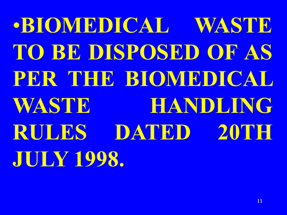 11 BIOMEDICAL WASTE TO BE DISPOSED OF AS PER THE BIOMEDICAL WASTE HANDLING RULES DATED 20TH JULY 1998.