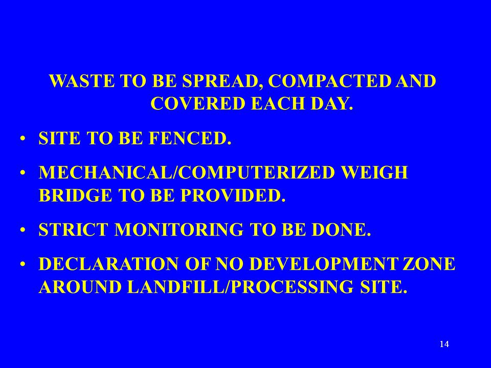 14 WASTE TO BE SPREAD, COMPACTED AND COVERED EACH DAY. SITE TO BE FENCED. MECHANICAL/COMPUTERIZED WEIGH BRIDGE TO BE PROVIDED. STRICT MONITORING TO BE
