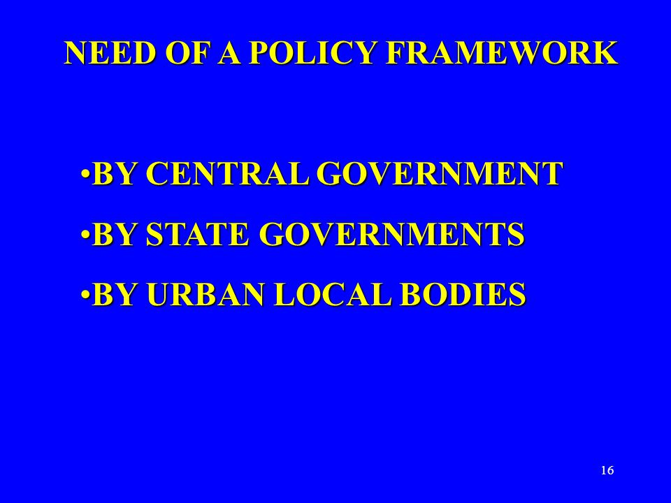 16 NEED OF A POLICY FRAMEWORK BY CENTRAL GOVERNMENTBY CENTRAL GOVERNMENT BY STATE GOVERNMENTSBY STATE GOVERNMENTS BY URBAN LOCAL BODIESBY URBAN LOCAL BODIES