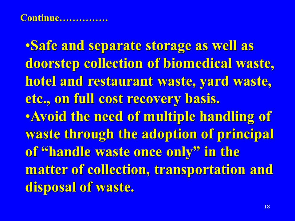 18 Safe and separate storage as well as doorstep collection of biomedical waste, hotel and restaurant waste, yard waste, etc., on full cost recovery basis.Safe and separate storage as well as doorstep collection of biomedical waste, hotel and restaurant waste, yard waste, etc., on full cost recovery basis.