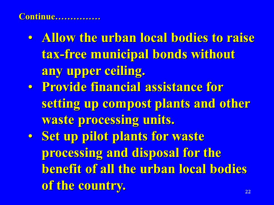 22 Allow the urban local bodies to raise tax-free municipal bonds without any upper ceiling.Allow the urban local bodies to raise tax-free municipal bonds without any upper ceiling.