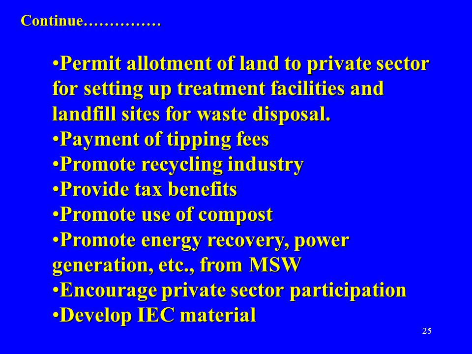 25 Continue…………… Permit allotment of land to private sector for setting up treatment facilities and landfill sites for waste disposal.Permit allotment of land to private sector for setting up treatment facilities and landfill sites for waste disposal.