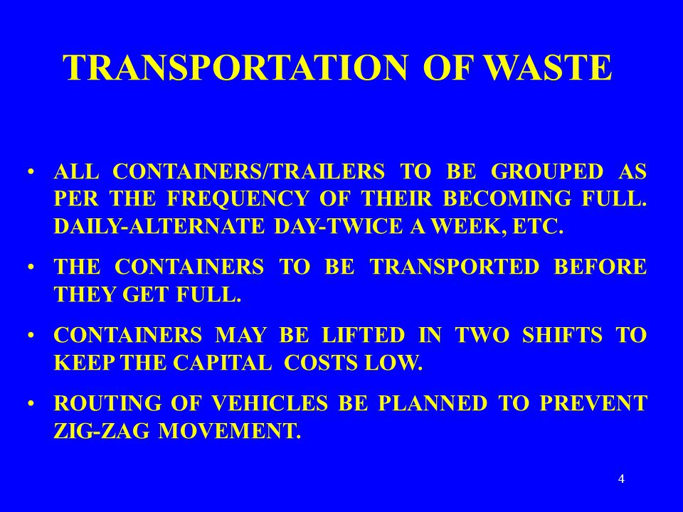 4 TRANSPORTATION OF WASTE ALL CONTAINERS/TRAILERS TO BE GROUPED AS PER THE FREQUENCY OF THEIR BECOMING FULL. DAILY-ALTERNATE DAY-TWICE A WEEK, ETC. TH