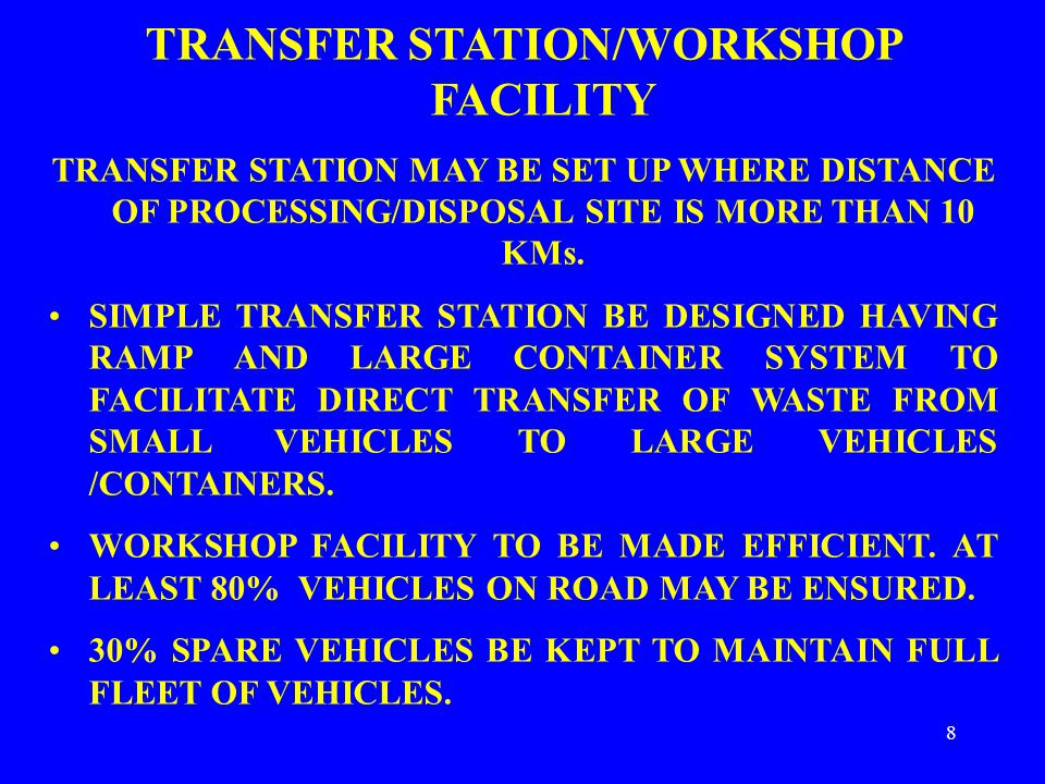 8 TRANSFER STATION/WORKSHOP FACILITY TRANSFER STATION MAY BE SET UP WHERE DISTANCE OF PROCESSING/DISPOSAL SITE IS MORE THAN 10 KMs.
