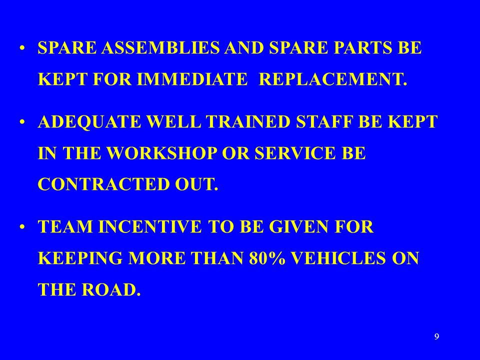 9 SPARE ASSEMBLIES AND SPARE PARTS BE KEPT FOR IMMEDIATE REPLACEMENT. ADEQUATE WELL TRAINED STAFF BE KEPT IN THE WORKSHOP OR SERVICE BE CONTRACTED OUT