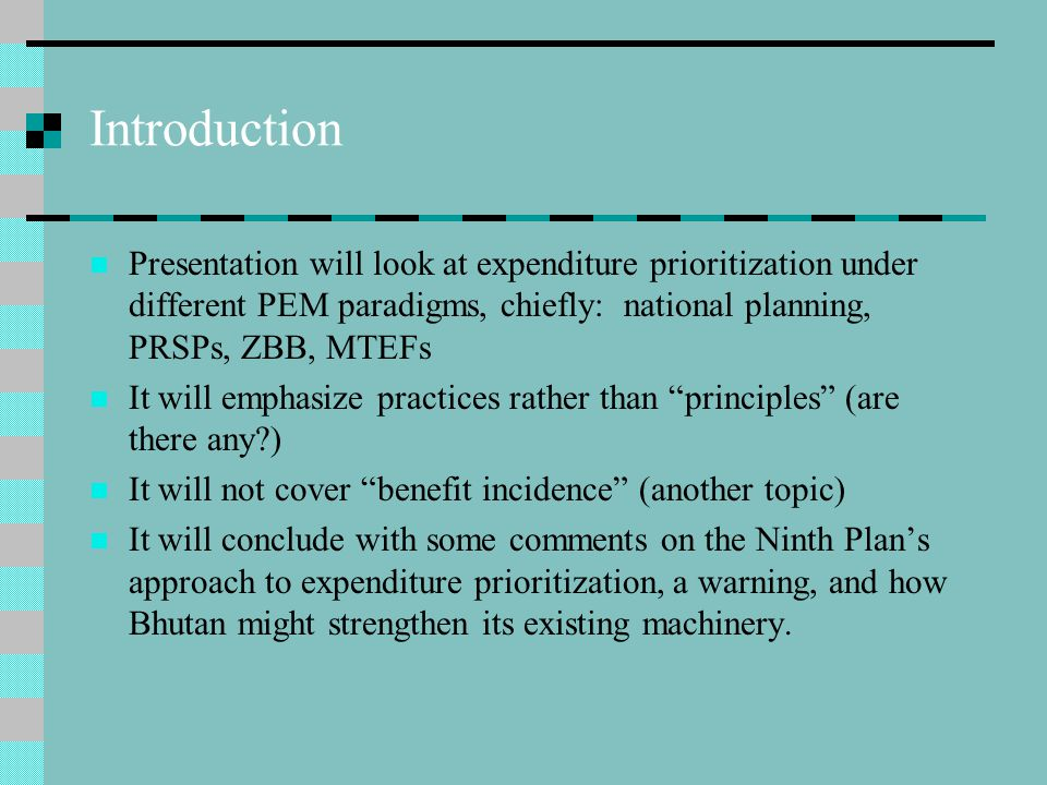 Introduction Presentation will look at expenditure prioritization under different PEM paradigms, chiefly: national planning, PRSPs, ZBB, MTEFs It will emphasize practices rather than principles (are there any ) It will not cover benefit incidence (another topic) It will conclude with some comments on the Ninth Plan's approach to expenditure prioritization, a warning, and how Bhutan might strengthen its existing machinery.