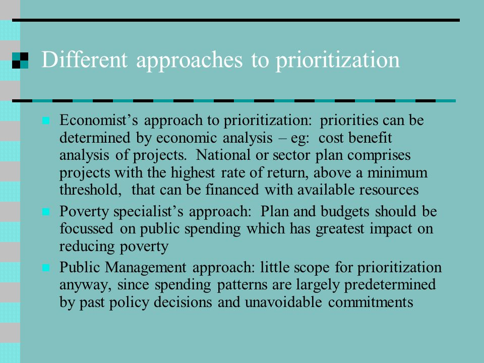 Different approaches to prioritization Economist's approach to prioritization: priorities can be determined by economic analysis – eg: cost benefit analysis of projects.