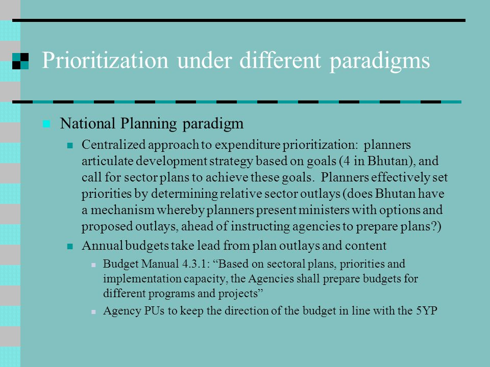 Prioritization under different paradigms National Planning paradigm Centralized approach to expenditure prioritization: planners articulate development strategy based on goals (4 in Bhutan), and call for sector plans to achieve these goals.